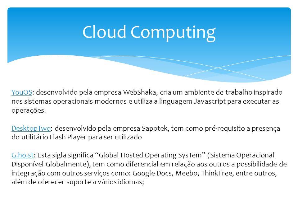Cloud Computing YouOS: desenvolvido pela empresa WebShaka, cria um ambiente de trabalho inspirado nos sistemas operacionais modernos e utiliza a lingu