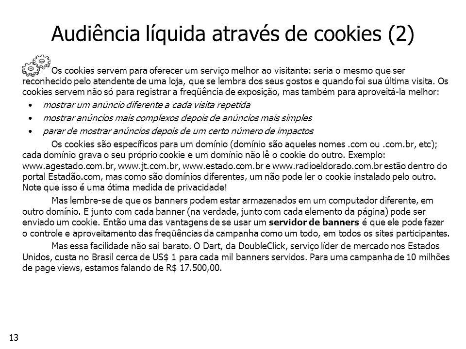 13 Audiência líquida através de cookies (2) Os cookies servem para oferecer um serviço melhor ao visitante: seria o mesmo que ser reconhecido pelo atendente de uma loja, que se lembra dos seus gostos e quando foi sua última visita.