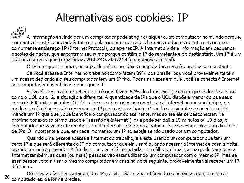 20 Alternativas aos cookies: IP A informação enviada por um computador pode atingir qualquer outro computador no mundo porque, enquanto ele está conectado à Internet, ele tem um endereço, chamado endereço de Internet, ou mais comumente endereço IP (Internet Protocol), ou apenas IP.