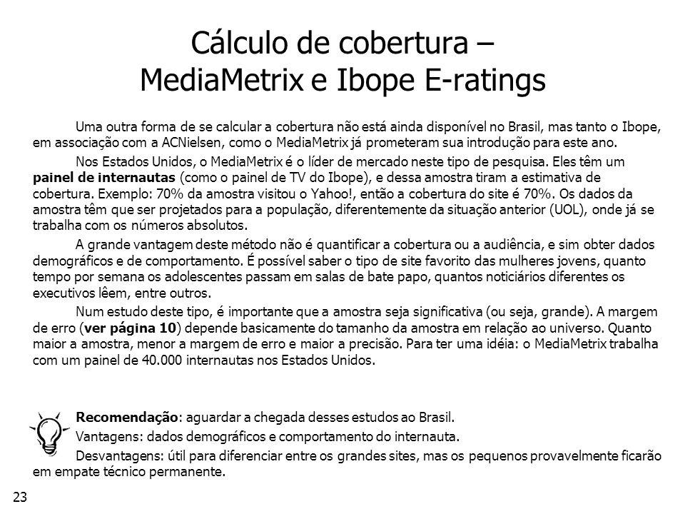 23 Cálculo de cobertura – MediaMetrix e Ibope E-ratings Uma outra forma de se calcular a cobertura não está ainda disponível no Brasil, mas tanto o Ibope, em associação com a ACNielsen, como o MediaMetrix já prometeram sua introdução para este ano.