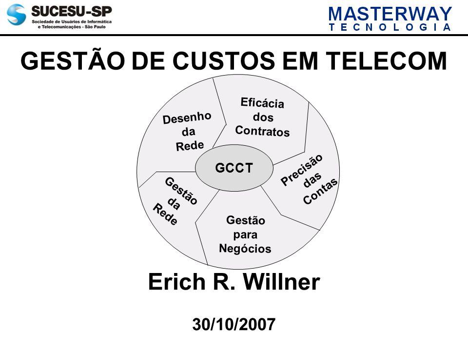 GESTÃO DE CUSTOS EM TELECOM 30/10/2007 Erich R. Willner GCCT Desenho da Rede Precisão das Contas Eficácia dos Contratos Gestão da Rede Gestão para Neg