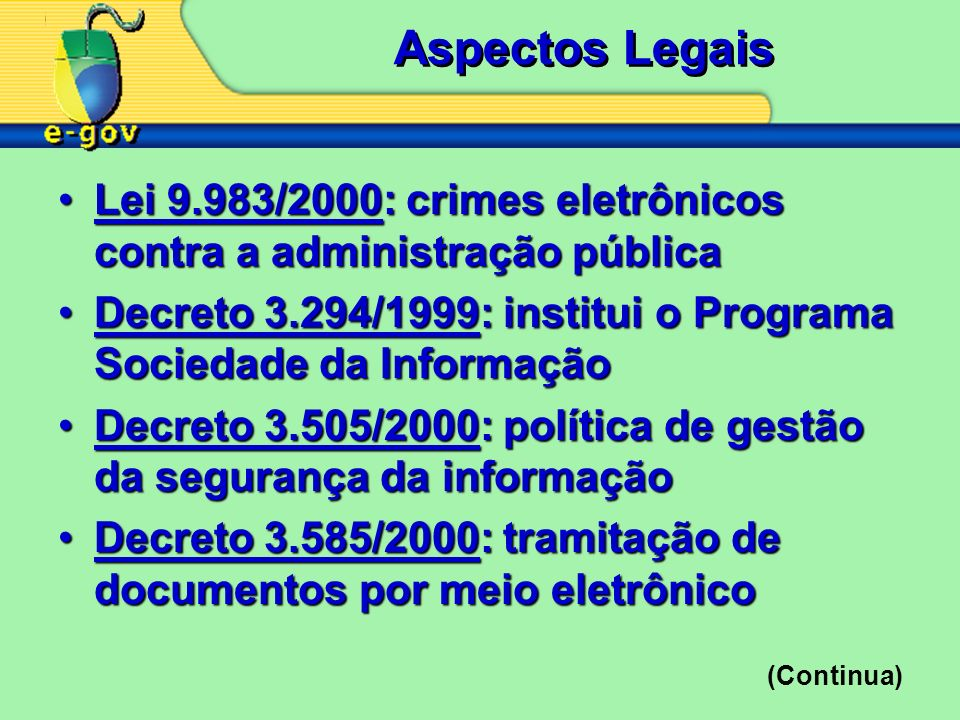 Aspectos Legais Lei 9.983/2000: crimes eletrônicos contra a administração públicaLei 9.983/2000: crimes eletrônicos contra a administração pública Decreto 3.294/1999: institui o Programa Sociedade da InformaçãoDecreto 3.294/1999: institui o Programa Sociedade da Informação Decreto 3.505/2000: política de gestão da segurança da informaçãoDecreto 3.505/2000: política de gestão da segurança da informação Decreto 3.585/2000: tramitação de documentos por meio eletrônicoDecreto 3.585/2000: tramitação de documentos por meio eletrônico (Continua)