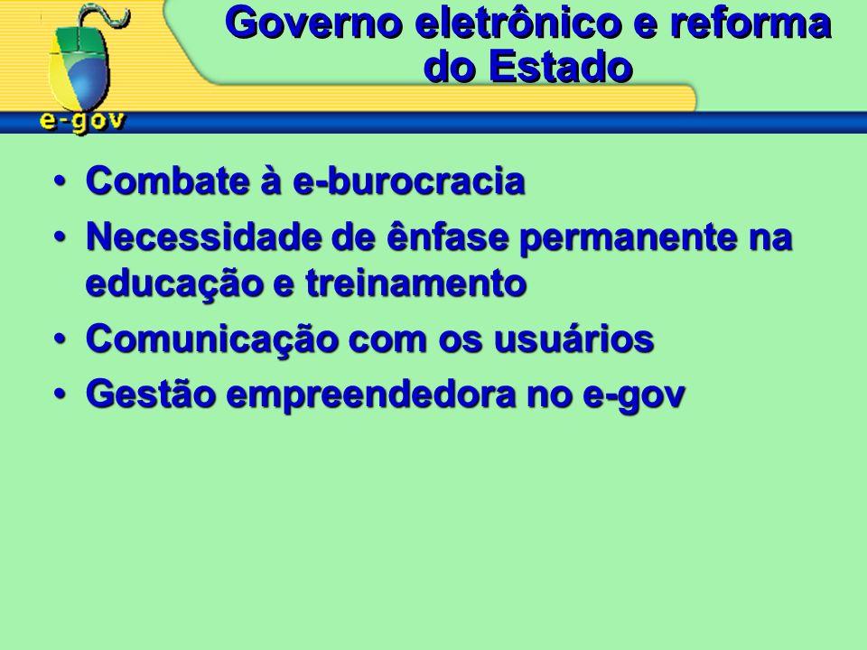 Governo eletrônico e reforma do Estado Combate à e-burocraciaCombate à e-burocracia Necessidade de ênfase permanente na educação e treinamentoNecessidade de ênfase permanente na educação e treinamento Comunicação com os usuáriosComunicação com os usuários Gestão empreendedora no e-govGestão empreendedora no e-gov