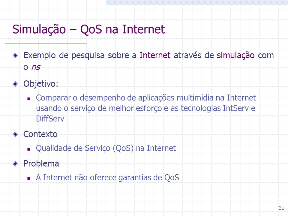 31 Simulação – QoS na Internet Exemplo de pesquisa sobre a Internet através de simulação com o ns Objetivo: Comparar o desempenho de aplicações multim