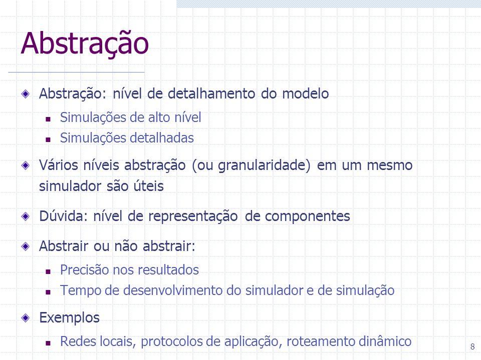 8 Abstração Abstração: nível de detalhamento do modelo Simulações de alto nível Simulações detalhadas Vários níveis abstração (ou granularidade) em um