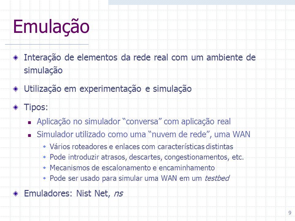 9 Emulação Interação de elementos da rede real com um ambiente de simulação Utilização em experimentação e simulação Tipos: Aplicação no simulador con