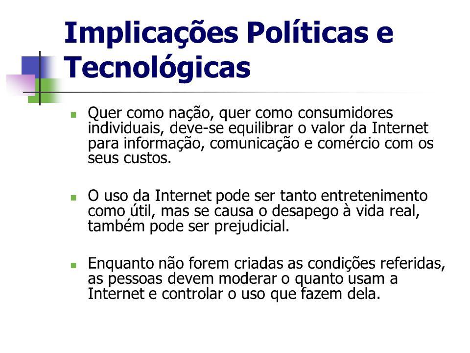 Implicações Políticas e Tecnológicas Quer como nação, quer como consumidores individuais, deve-se equilibrar o valor da Internet para informação, comu