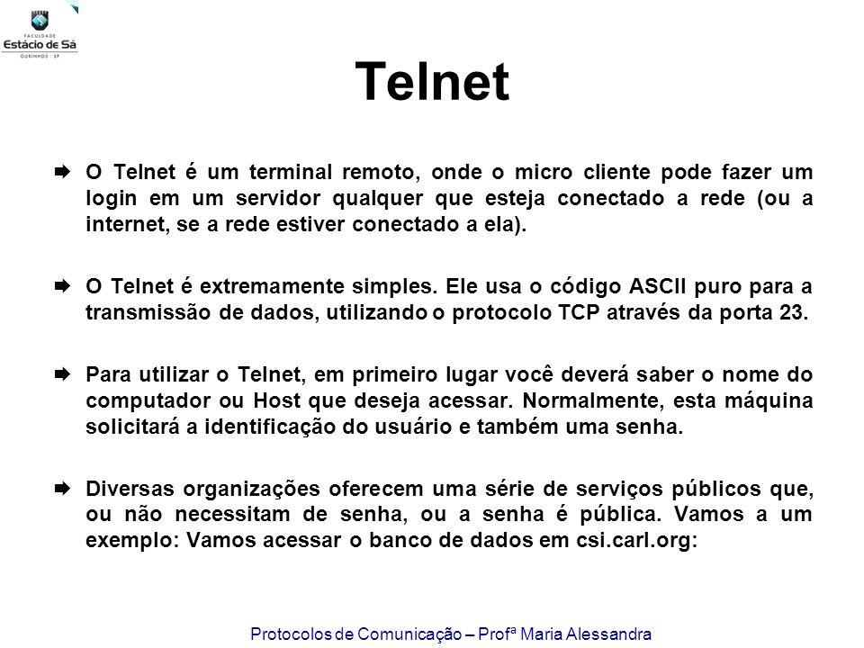 Protocolos de Comunicação – Profª Maria Alessandra Telnet O Telnet é um terminal remoto, onde o micro cliente pode fazer um login em um servidor qualq