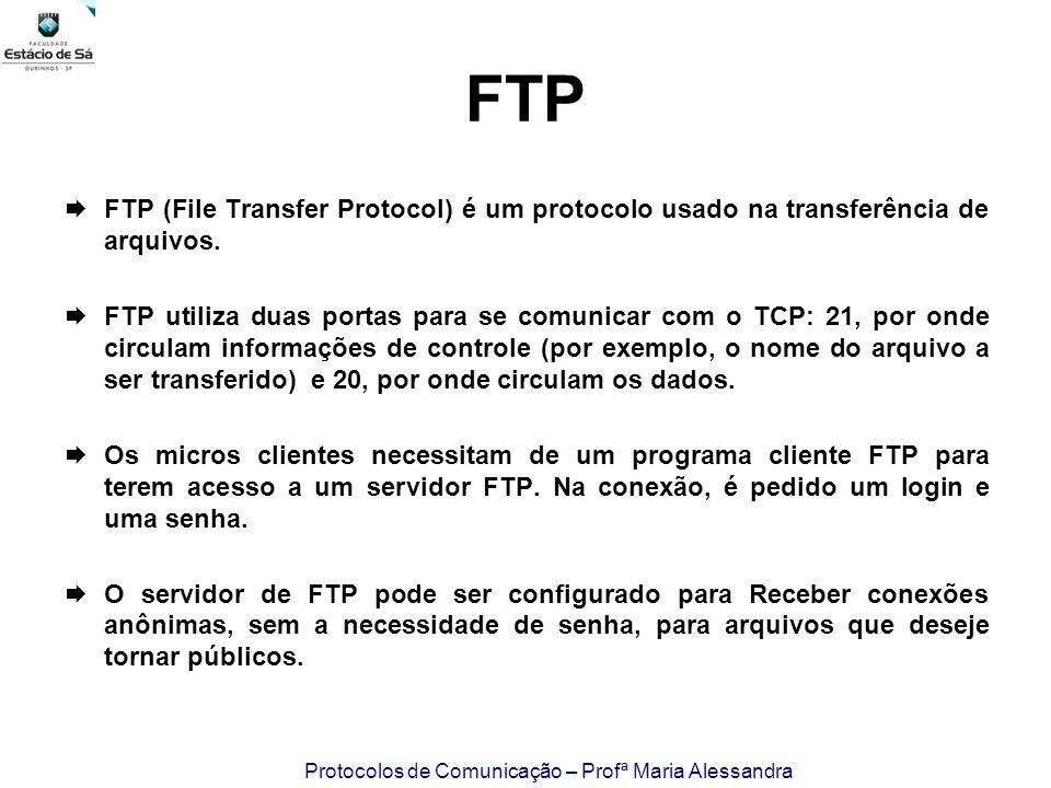 Protocolos de Comunicação – Profª Maria Alessandra FTP FTP (File Transfer Protocol) é um protocolo usado na transferência de arquivos. FTP utiliza dua