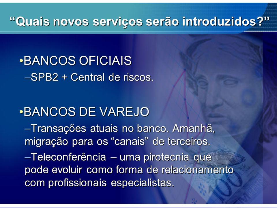Quais novos serviços serão introduzidos? BANCOS OFICIAISBANCOS OFICIAIS –SPB2 + Central de riscos. BANCOS DE VAREJOBANCOS DE VAREJO –Transações atuais