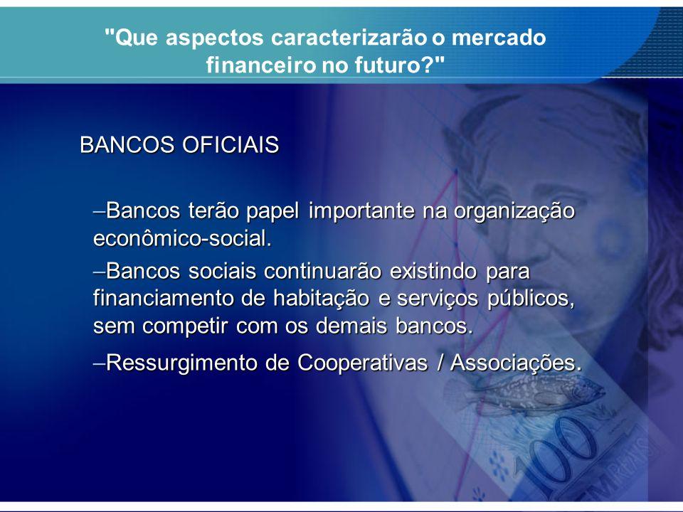 Que aspectos caracterizarão o mercado financeiro no futuro? BANCOS OFICIAIS –Bancos terão papel importante na organização econômico-social.