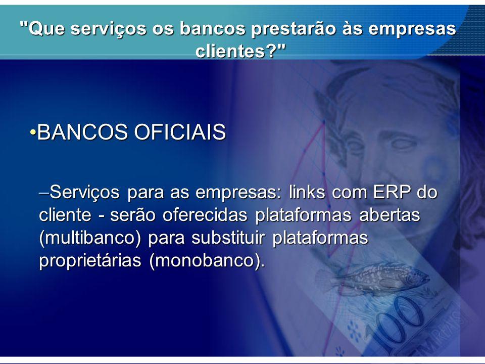 Que serviços os bancos prestarão às empresas clientes? BANCOS OFICIAISBANCOS OFICIAIS –Serviços para as empresas: links com ERP do cliente - serão oferecidas plataformas abertas (multibanco) para substituir plataformas proprietárias (monobanco).