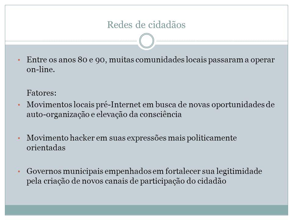 Redes de cidadãos Entre os anos 80 e 90, muitas comunidades locais passaram a operar on-line. Fatores: Movimentos locais pré-Internet em busca de nova