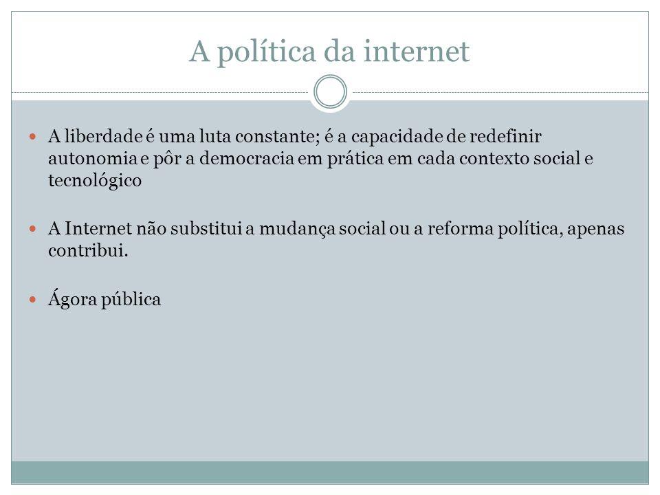 A política da internet A liberdade é uma luta constante; é a capacidade de redefinir autonomia e pôr a democracia em prática em cada contexto social e
