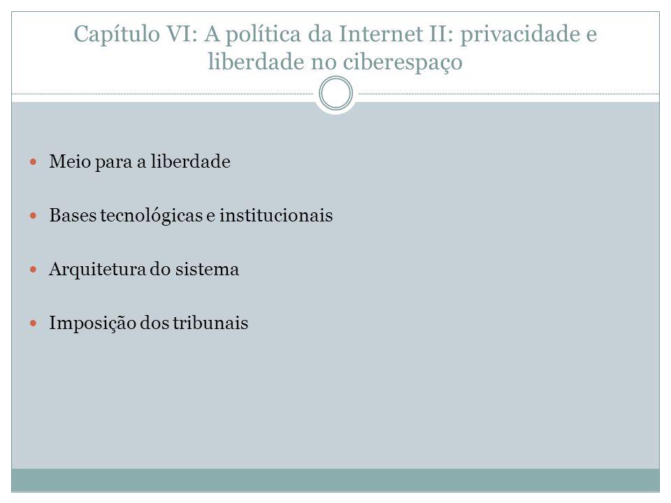 Capítulo VI: A política da Internet II: privacidade e liberdade no ciberespaço Meio para a liberdade Bases tecnológicas e institucionais Arquitetura d