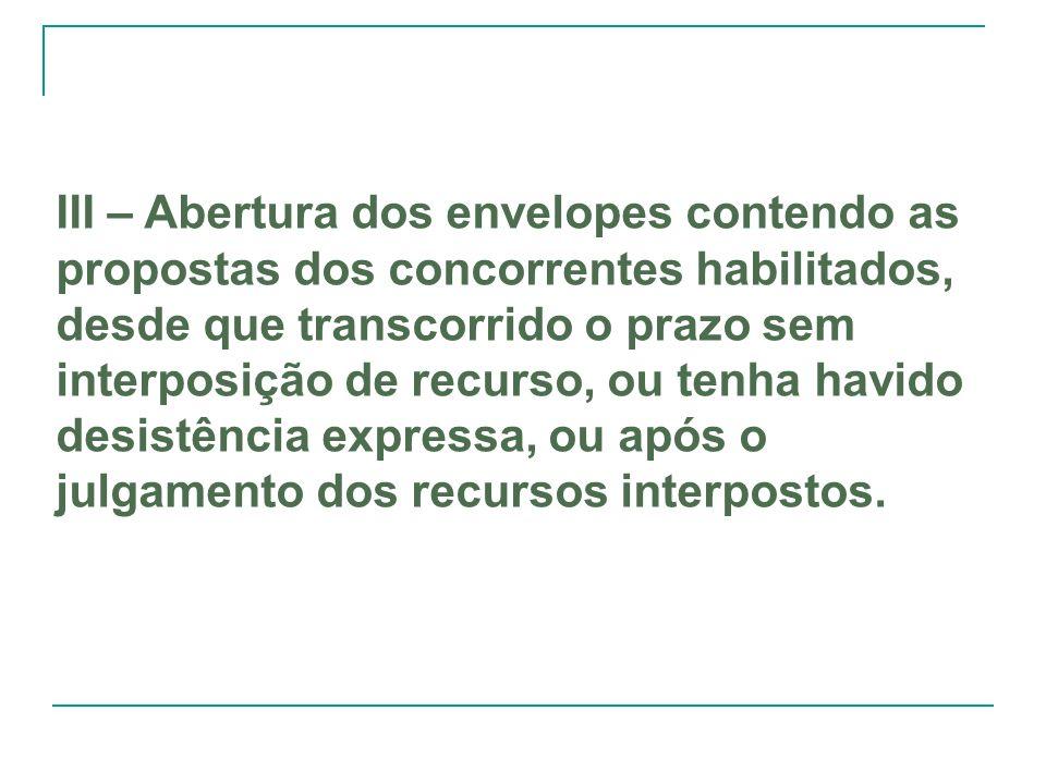 III – Abertura dos envelopes contendo as propostas dos concorrentes habilitados, desde que transcorrido o prazo sem interposição de recurso, ou tenha
