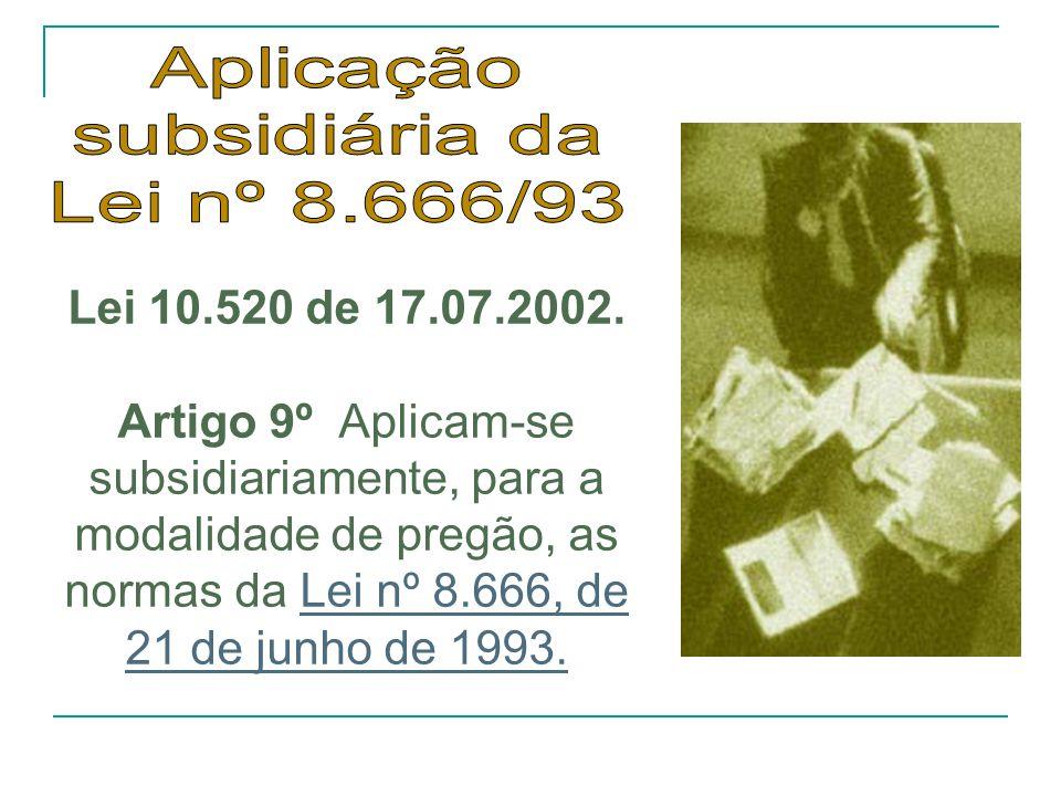 Lei 10.520 de 17.07.2002. Artigo 9º Aplicam-se subsidiariamente, para a modalidade de pregão, as normas da Lei nº 8.666, de 21 de junho de 1993.