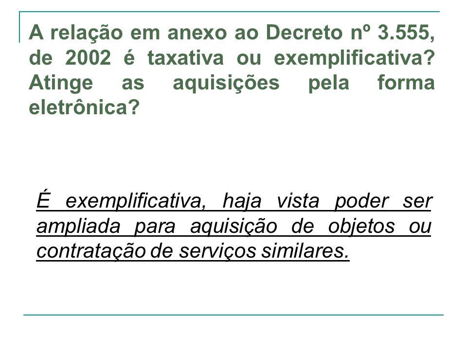 A relação em anexo ao Decreto nº 3.555, de 2002 é taxativa ou exemplificativa? Atinge as aquisições pela forma eletrônica? É exemplificativa, haja vis