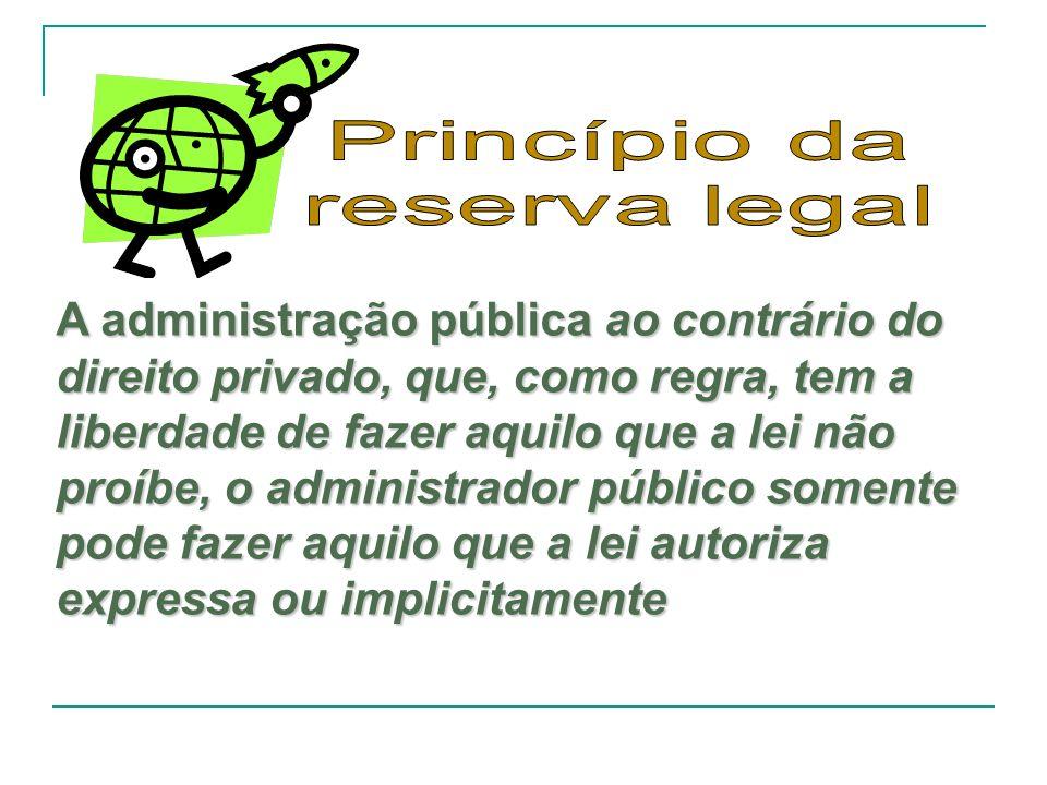 A administração pública ao contrário do direito privado, que, como regra, tem a liberdade de fazer aquilo que a lei não proíbe, o administrador públic