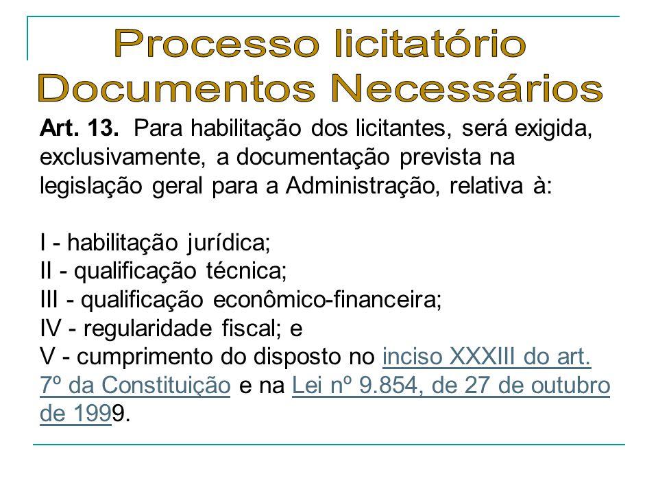 Art. 13. Para habilitação dos licitantes, será exigida, exclusivamente, a documentação prevista na legislação geral para a Administração, relativa à: