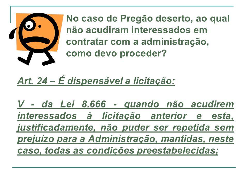 No caso de Pregão deserto, ao qual não acudiram interessados em contratar com a administração, como devo proceder? Art. 24 – É dispensável a licitação
