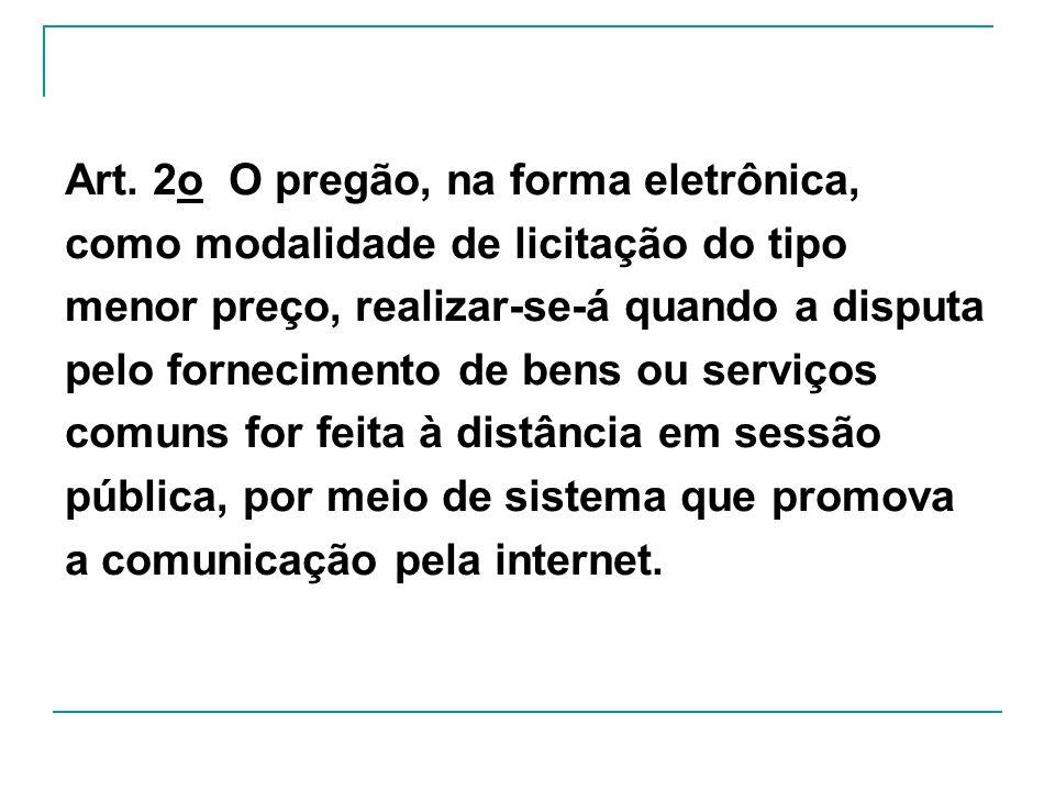 Art. 2o O pregão, na forma eletrônica, como modalidade de licitação do tipo menor preço, realizar-se-á quando a disputa pelo fornecimento de bens ou s