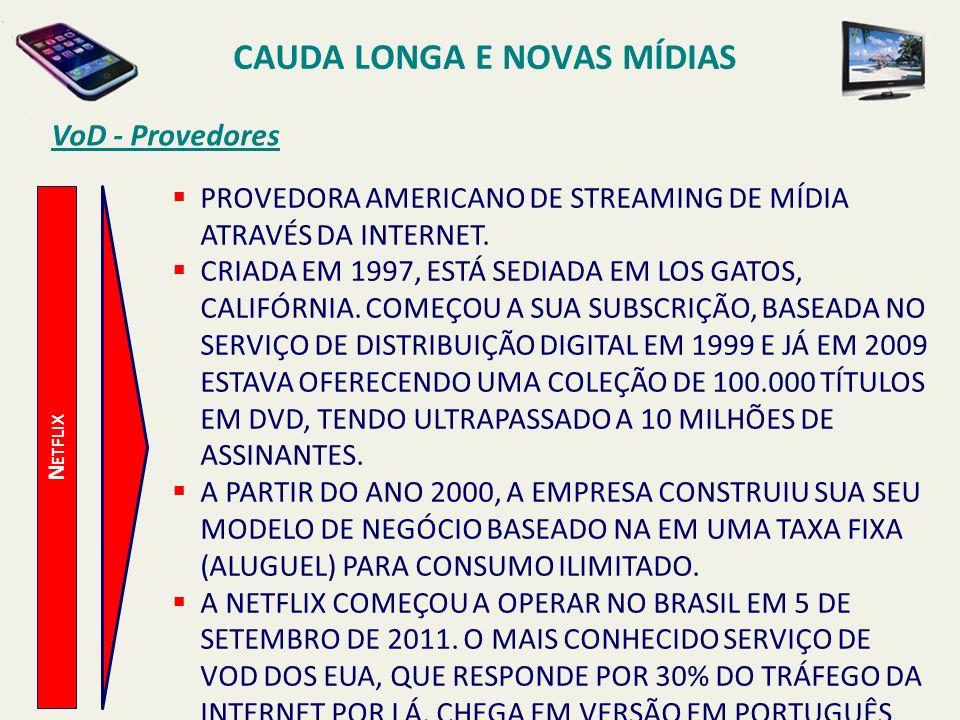 VoD - Provedores N ETFLIX CAUDA LONGA E NOVAS MÍDIAS PROVEDORA AMERICANO DE STREAMING DE MÍDIA ATRAVÉS DA INTERNET. CRIADA EM 1997, ESTÁ SEDIADA EM LO