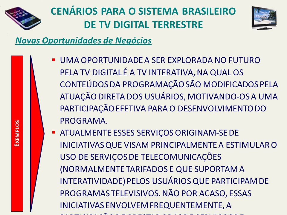 CENÁRIOS PARA O SISTEMA BRASILEIRO DE TV DIGITAL TERRESTRE E XEMPLOS Novas Oportunidades de Negócios UMA OPORTUNIDADE A SER EXPLORADA NO FUTURO PELA T