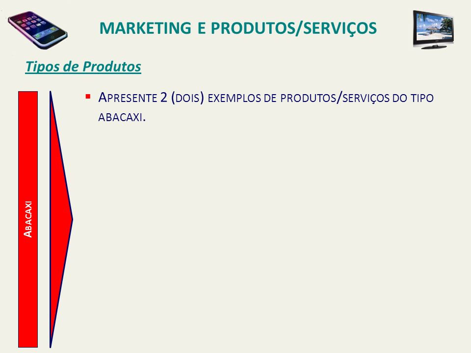 A BACAXI Tipos de Produtos A PRESENTE 2 ( DOIS ) EXEMPLOS DE PRODUTOS / SERVIÇOS DO TIPO ABACAXI. MARKETING E PRODUTOS/SERVIÇOS