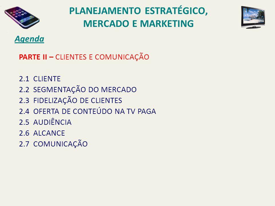 PARTE II – CLIENTES E COMUNICAÇÃO 2.1 CLIENTE 2.2 SEGMENTAÇÃO DO MERCADO 2.3 FIDELIZAÇÃO DE CLIENTES 2.4 OFERTA DE CONTEÚDO NA TV PAGA 2.5 AUDIÊNCIA 2