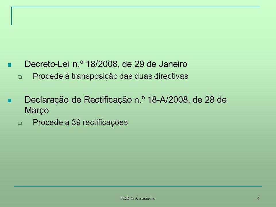 FDR & Associados 6 Decreto-Lei n.º 18/2008, de 29 de Janeiro Procede à transposição das duas directivas Declaração de Rectificação n.º 18-A/2008, de 2