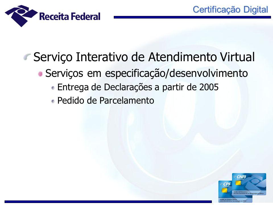 Certificação Digital Serviço Interativo de Atendimento Virtual Serviços em especificação/desenvolvimento Entrega de Declarações a partir de 2005 Pedid