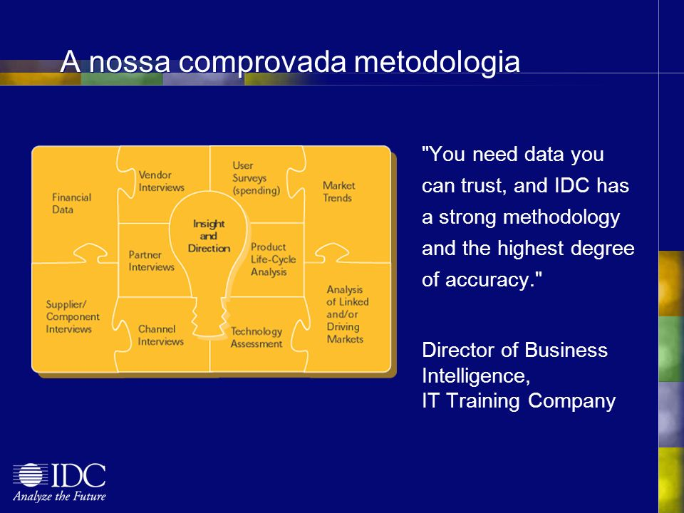 A nossa comprovada metodologia You need data you can trust, and IDC has a strong methodology and the highest degree of accuracy. Director of Business Intelligence, IT Training Company