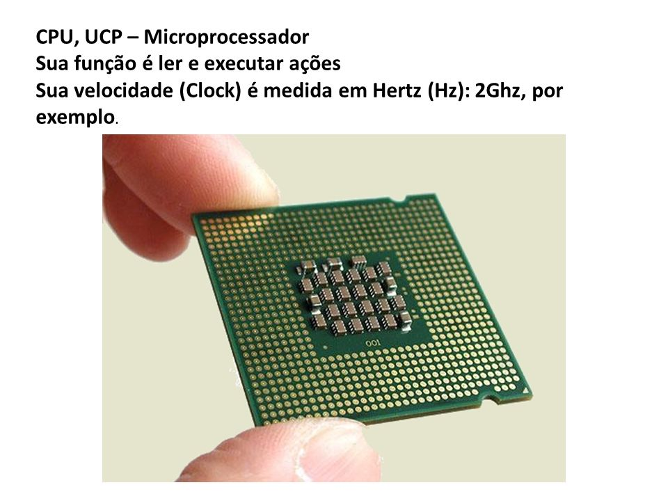 CPU, UCP – Microprocessador Sua função é ler e executar ações Sua velocidade (Clock) é medida em Hertz (Hz): 2Ghz, por exemplo.