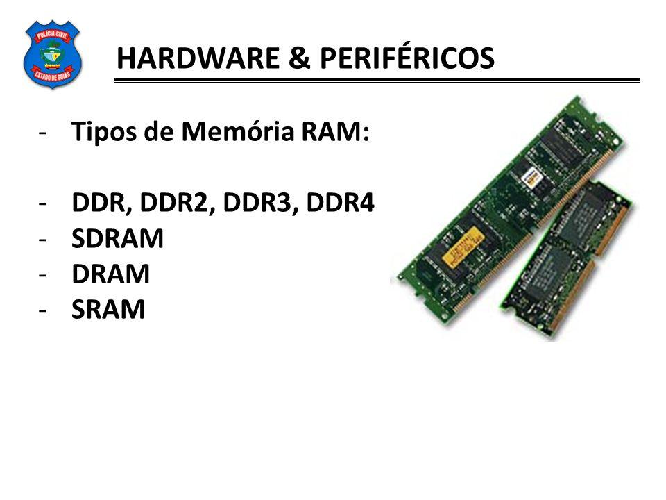 HARDWARE & PERIFÉRICOS -Tipos de Memória RAM: -DDR, DDR2, DDR3, DDR4 -SDRAM -DRAM -SRAM