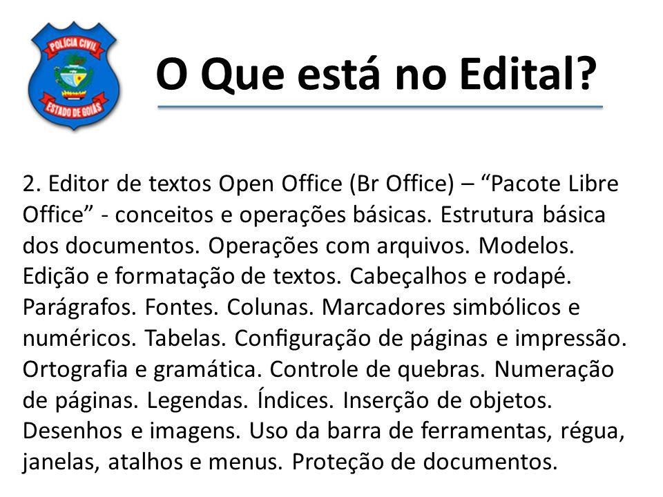 O Que está no Edital? 2. Editor de textos Open Office (Br Office) – Pacote Libre Office - conceitos e operações básicas. Estrutura básica dos docu