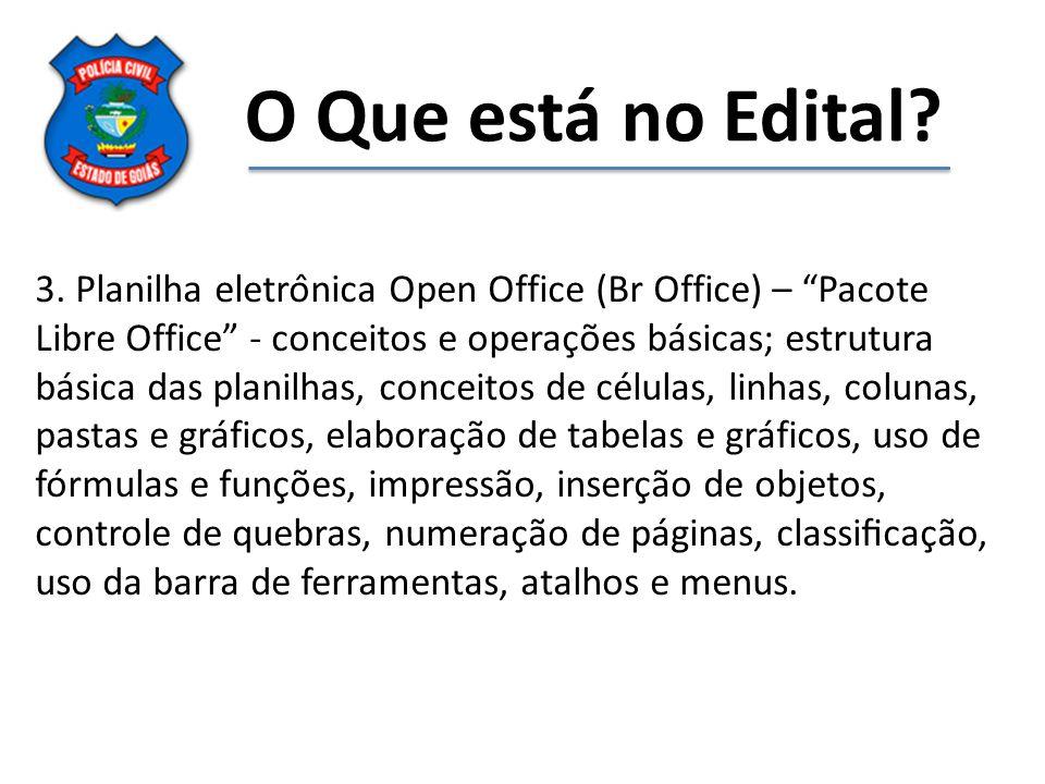 O Que está no Edital? 3. Planilha eletrônica Open Office (Br Office) – Pacote Libre Office - conceitos e operações básicas; estrutura básica das
