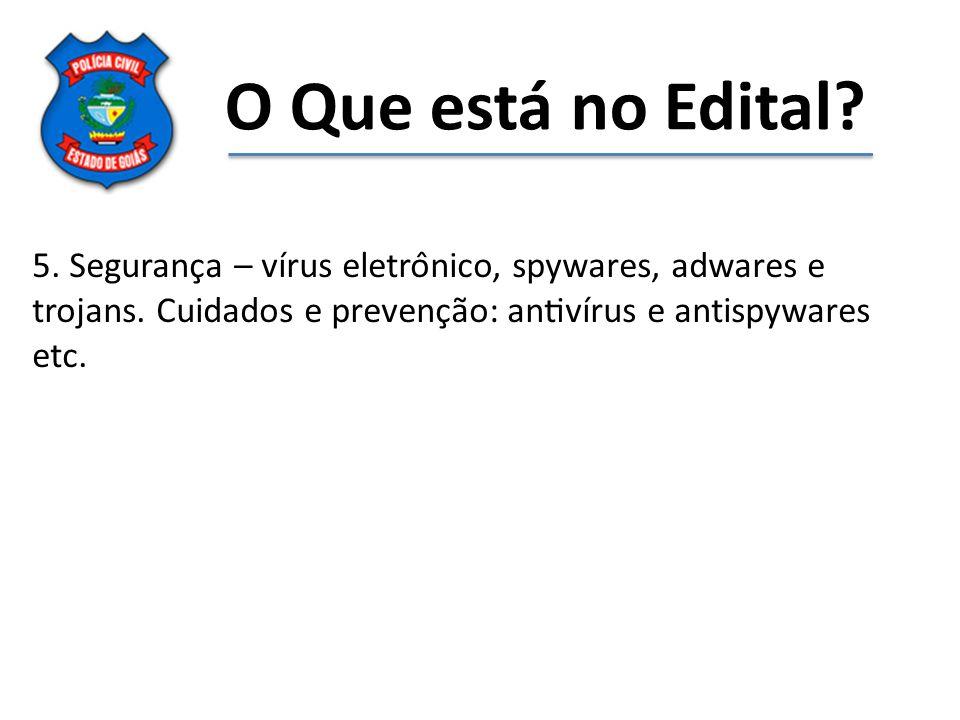 O Que está no Edital? 5. Segurança – vírus eletrônico, spywares, adwares e trojans. Cuidados e prevenção: antivírus e antispywares etc.