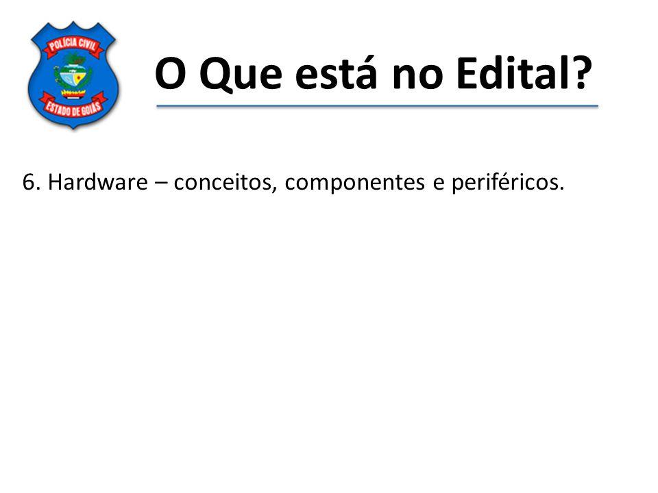 O Que está no Edital? 6. Hardware – conceitos, componentes e periféricos.