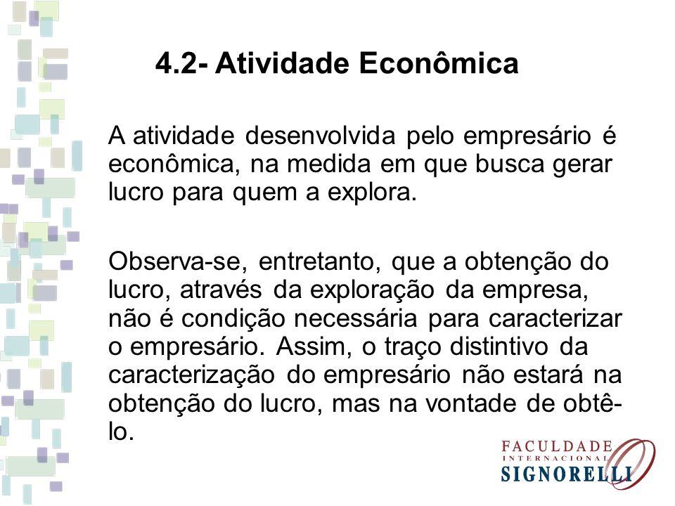 4.2- Atividade Econômica A atividade desenvolvida pelo empresário é econômica, na medida em que busca gerar lucro para quem a explora. Observa-se, ent