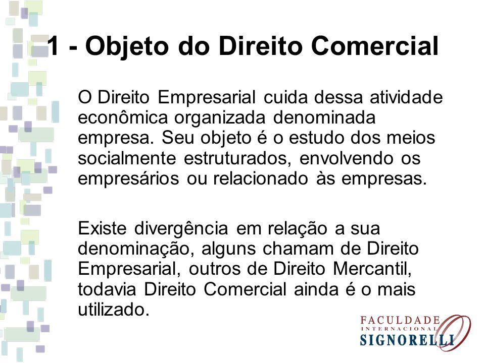 1 - Objeto do Direito Comercial O Direito Empresarial cuida dessa atividade econômica organizada denominada empresa. Seu objeto é o estudo dos meios s