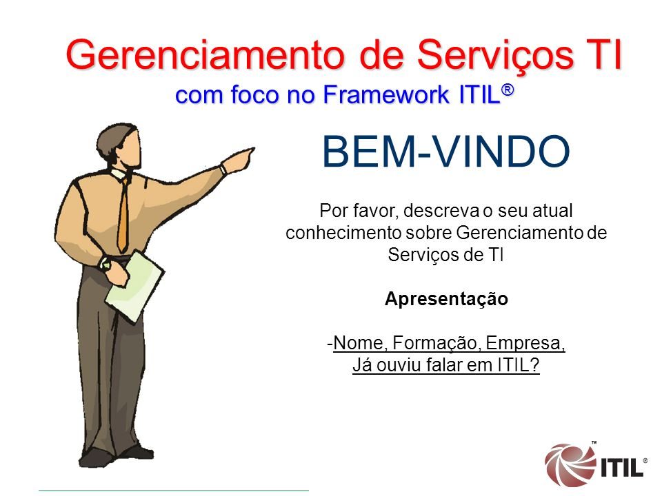Gerenciamento de Serviços TI com foco no Framework ITIL ® BEM-VINDO Por favor, descreva o seu atual conhecimento sobre Gerenciamento de Serviços de TI Apresentação -Nome, Formação, Empresa, Já ouviu falar em ITIL?