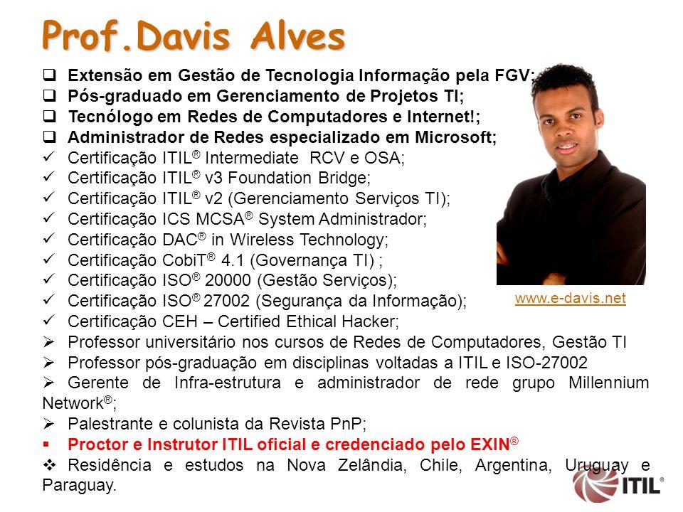 Prof.Davis Alves Extensão em Gestão de Tecnologia Informação pela FGV; Pós-graduado em Gerenciamento de Projetos TI; Tecnólogo em Redes de Computadores e Internet!; Administrador de Redes especializado em Microsoft; Certificação ITIL ® Intermediate RCV e OSA; Certificação ITIL ® v3 Foundation Bridge; Certificação ITIL ® v2 (Gerenciamento Serviços TI); Certificação ICS MCSA ® System Administrador; Certificação DAC ® in Wireless Technology; Certificação CobiT ® 4.1 (Governança TI) ; Certificação ISO ® 20000 (Gestão Serviços); Certificação ISO ® 27002 (Segurança da Informação); Certificação CEH – Certified Ethical Hacker; Professor universitário nos cursos de Redes de Computadores, Gestão TI Professor pós-graduação em disciplinas voltadas a ITIL e ISO-27002 Gerente de Infra-estrutura e administrador de rede grupo Millennium Network ® ; Palestrante e colunista da Revista PnP; Proctor e Instrutor ITIL oficial e credenciado pelo EXIN ® Residência e estudos na Nova Zelândia, Chile, Argentina, Uruguay e Paraguay.
