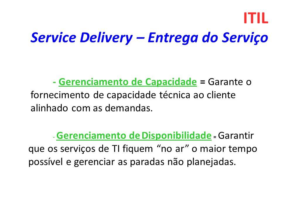- Gerenciamento de Capacidade = Garante o fornecimento de capacidade técnica ao cliente alinhado com as demandas. ITIL Service Delivery – Entrega do S