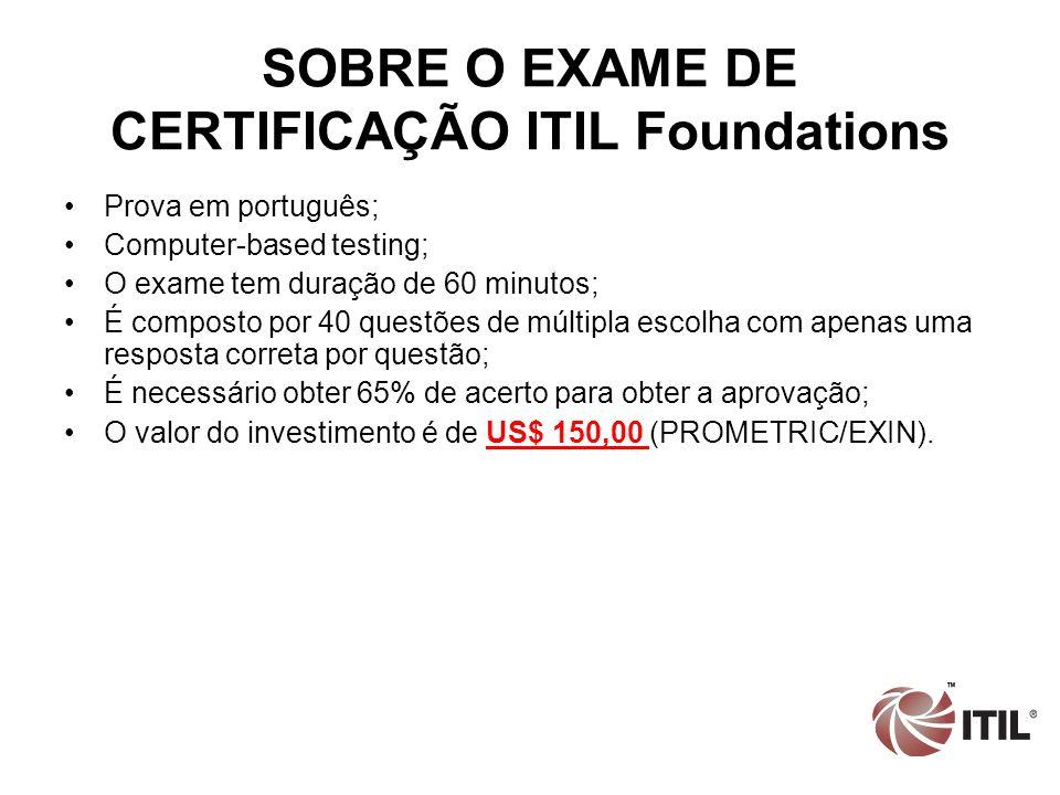 SOBRE O EXAME DE CERTIFICAÇÃO ITIL Foundations Prova em português; Computer-based testing; O exame tem duração de 60 minutos; É composto por 40 questõ