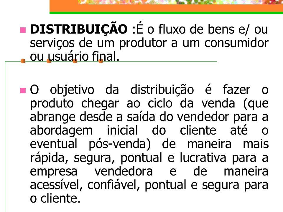 DISTRIBUIÇÃO :É o fluxo de bens e/ ou serviços de um produtor a um consumidor ou usuário final. O objetivo da distribuição é fazer o produto chegar ao
