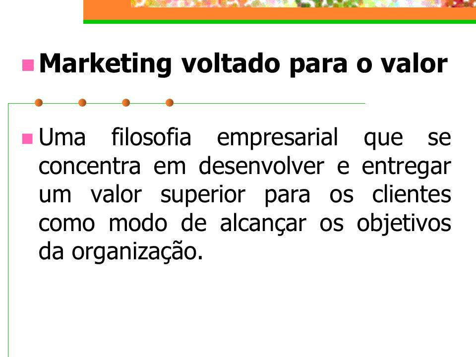 Marketing voltado para o valor Uma filosofia empresarial que se concentra em desenvolver e entregar um valor superior para os clientes como modo de al