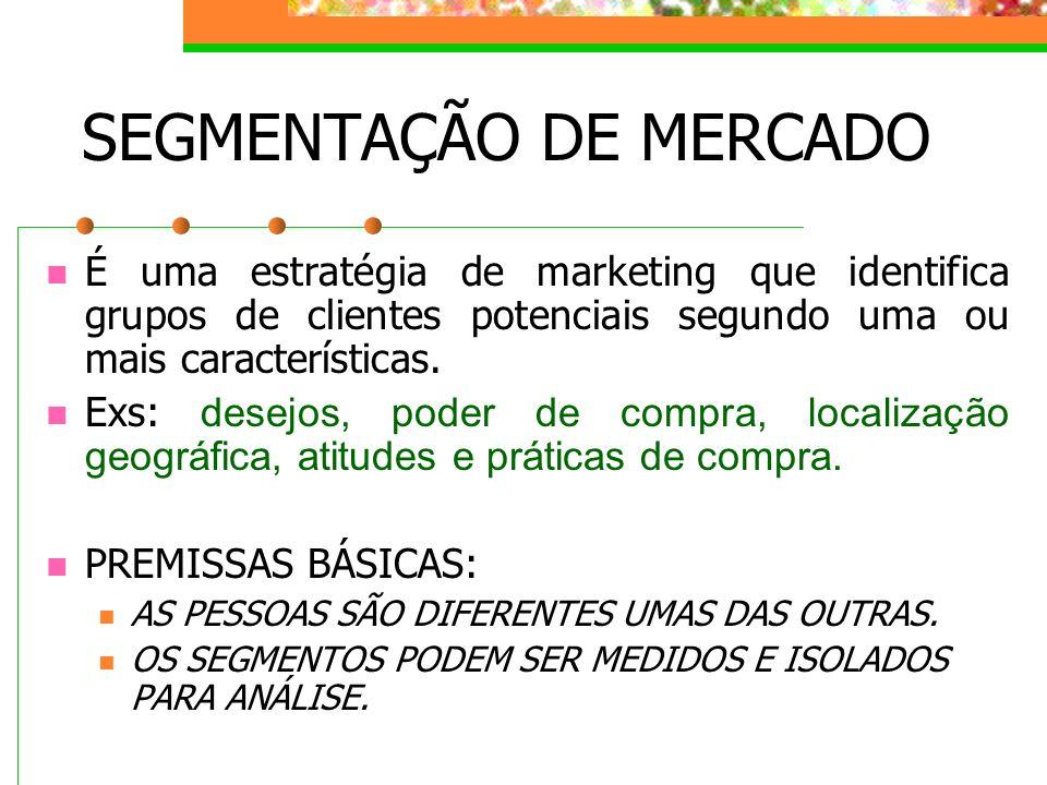 SEGMENTAÇÃO DE MERCADO É uma estratégia de marketing que identifica grupos de clientes potenciais segundo uma ou mais características. Exs: desejos, p