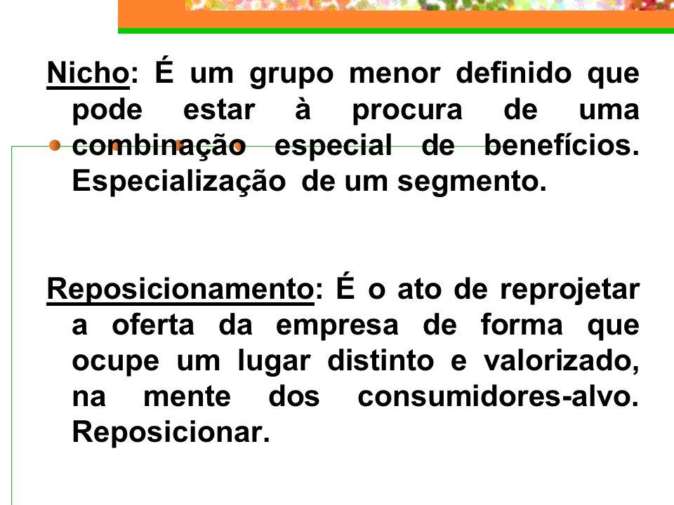 Nicho: É um grupo menor definido que pode estar à procura de uma combinação especial de benefícios. Especialização de um segmento. Reposicionamento: É