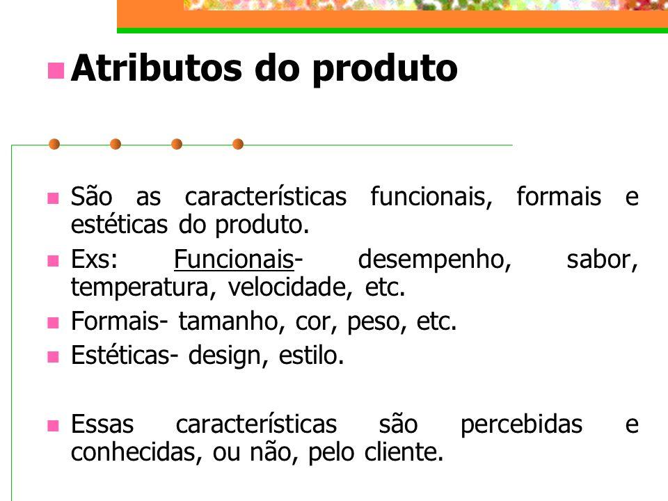 Atributos do produto São as características funcionais, formais e estéticas do produto. Exs: Funcionais- desempenho, sabor, temperatura, velocidade, e